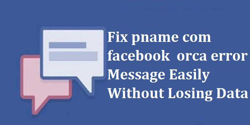 Fix pname com facebook orca error Message Easily Without Losing Data