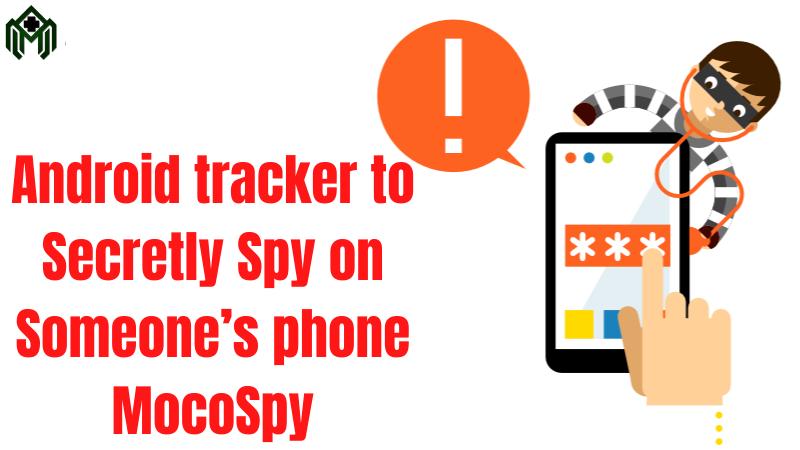 Android tracker – Secretly Spy on Someone's phone MocoSpy